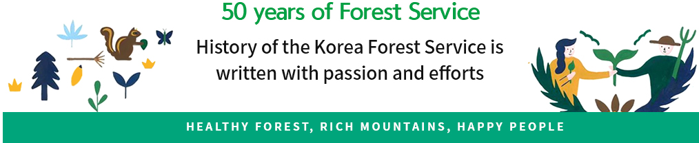 50 years of Forest Service History of the Korea Forest Service is written with passion and efforts HEALTHY FOREST, RICH MOUNTAINS, HAPPY PEOPLE